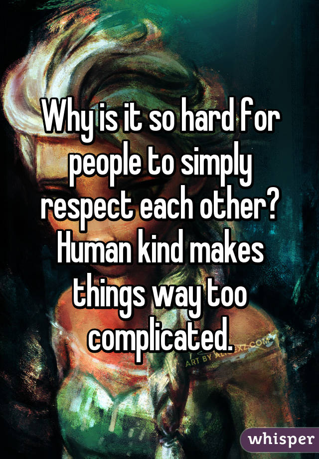 Why is it so hard for people to simply respect each other? Human kind makes things way too complicated.