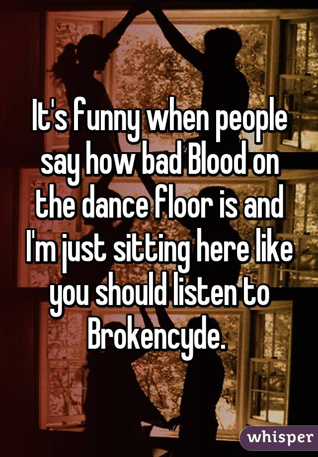 It's funny when people say how bad Blood on the dance floor is and I'm just sitting here like you should listen to Brokencyde.
