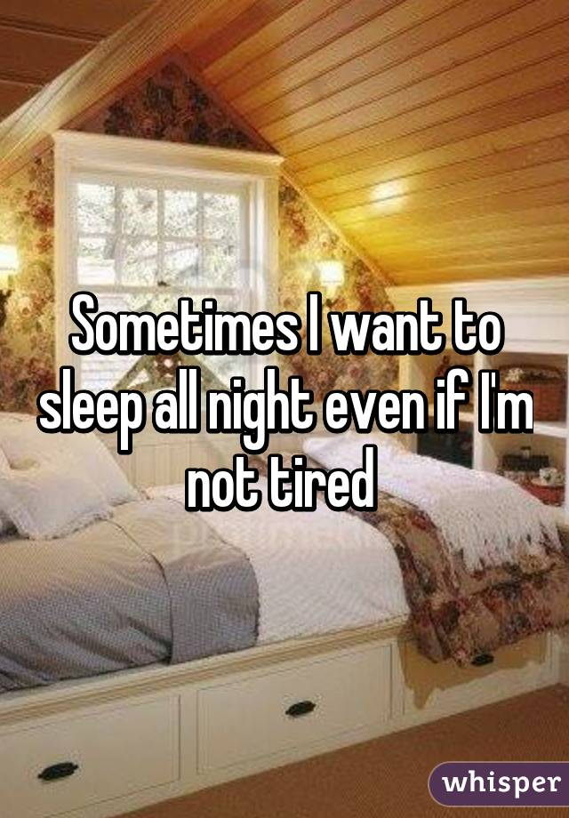 Sometimes I want to sleep all night even if I'm not tired