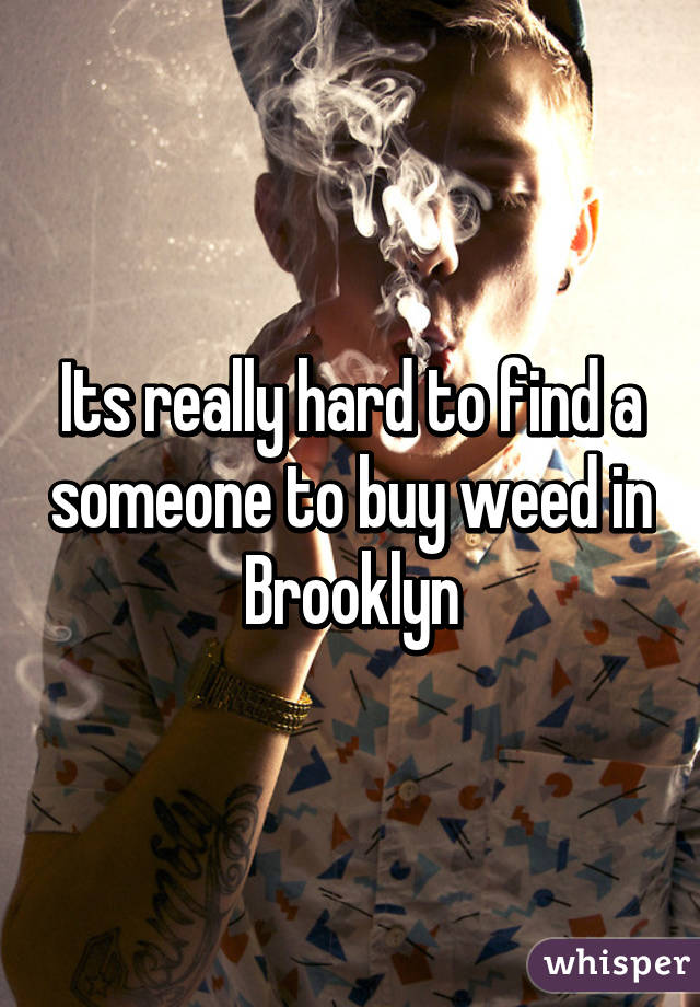 Its really hard to find a someone to buy weed in Brooklyn