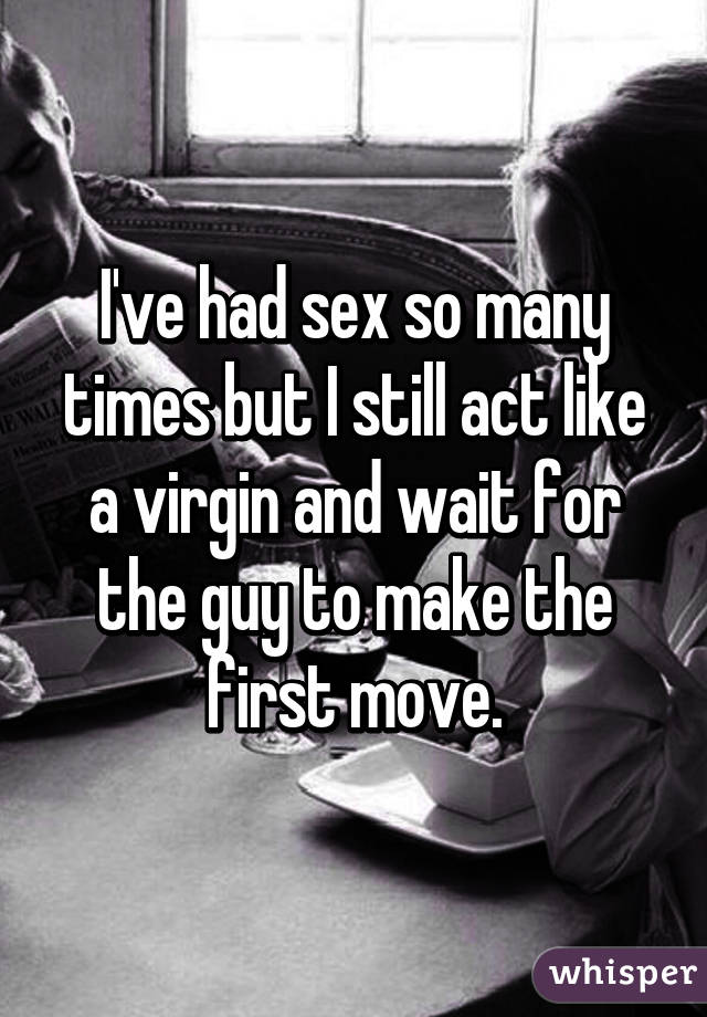 I've had sex so many times but I still act like a virgin and wait for the guy to make the first move.