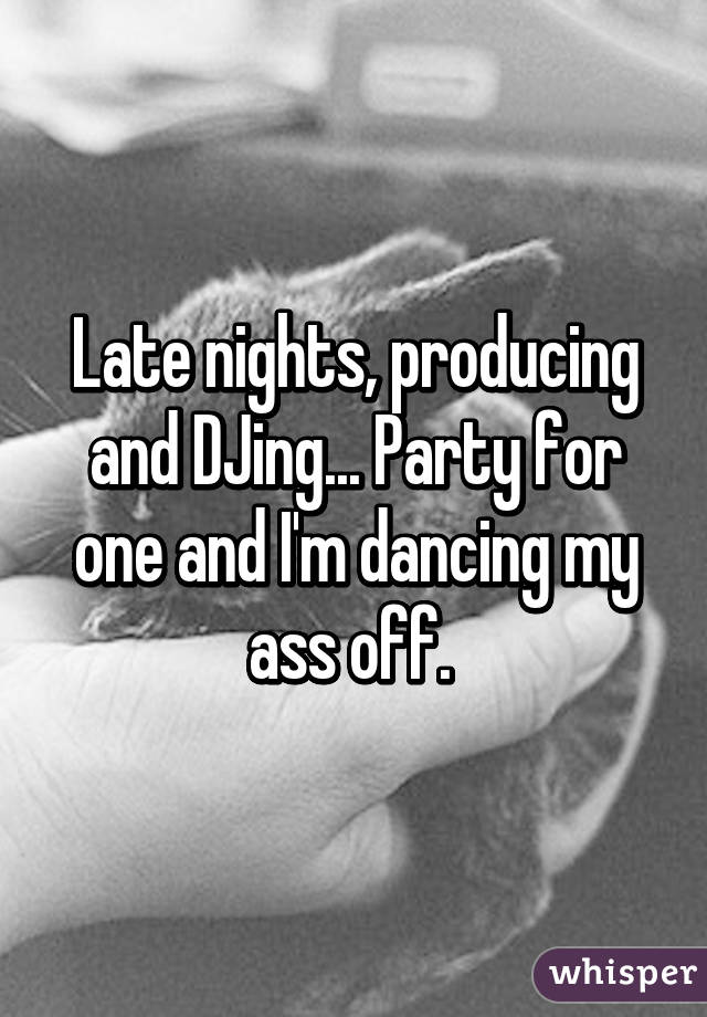 Late nights, producing and DJing... Party for one and I'm dancing my ass off.