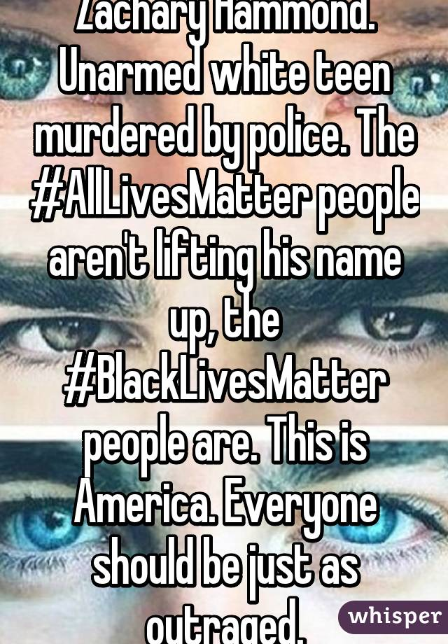 Zachary Hammond. Unarmed white teen murdered by police. The #AllLivesMatter people aren't lifting his name up, the #BlackLivesMatter people are. This is America. Everyone should be just as outraged.