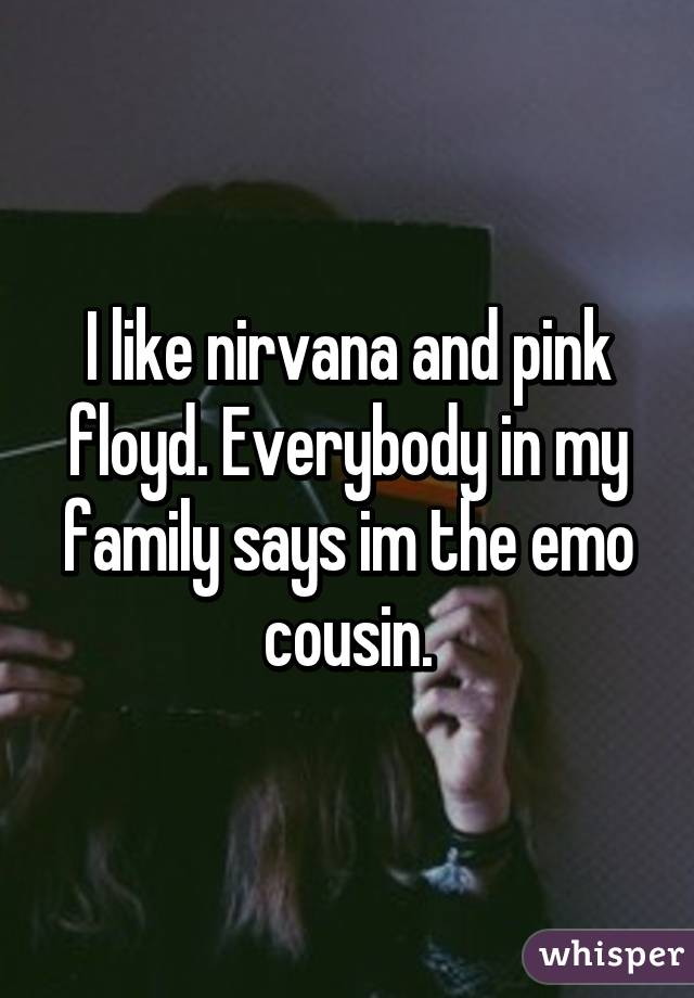 I like nirvana and pink floyd. Everybody in my family says im the emo cousin.