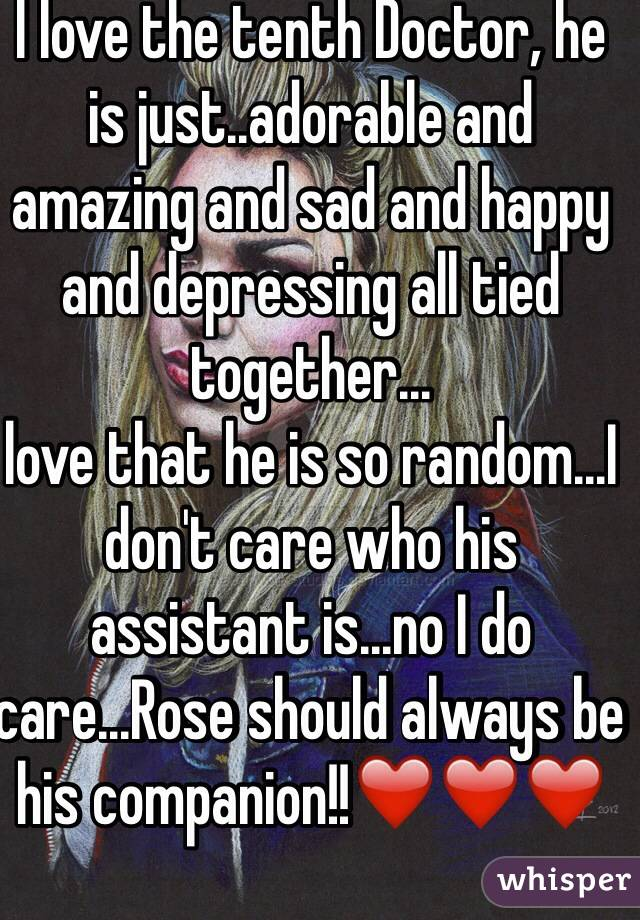 I love the tenth Doctor, he is just..adorable and amazing and sad and happy and depressing all tied together... love that he is so random...I don't care who his assistant is...no I do care...Rose should always be his companion!!❤️❤️❤️