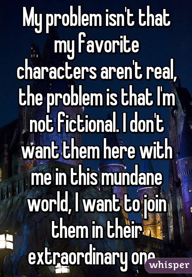 My problem isn't that my favorite characters aren't real, the problem is that I'm not fictional. I don't want them here with me in this mundane world, I want to join them in their extraordinary one..