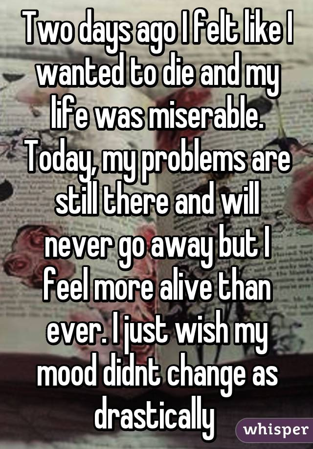 Two days ago I felt like I wanted to die and my life was miserable. Today, my problems are still there and will never go away but I feel more alive than ever. I just wish my mood didnt change as drastically