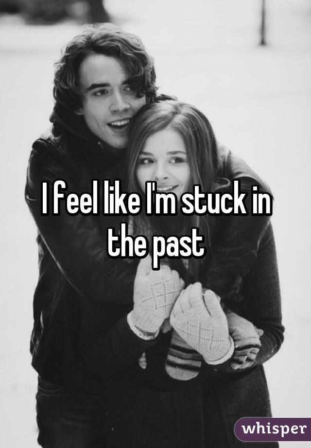 I feel like I'm stuck in the past