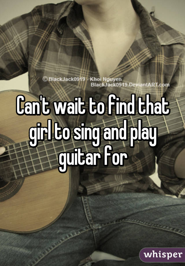 Can't wait to find that girl to sing and play guitar for