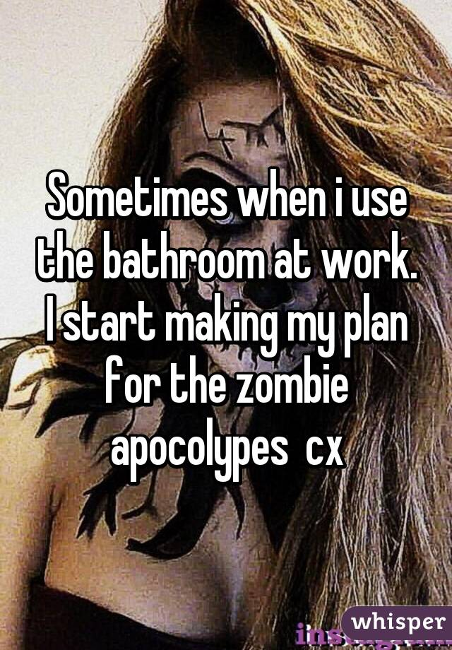 Sometimes when i use the bathroom at work. I start making my plan for the zombie apocolypes  cx