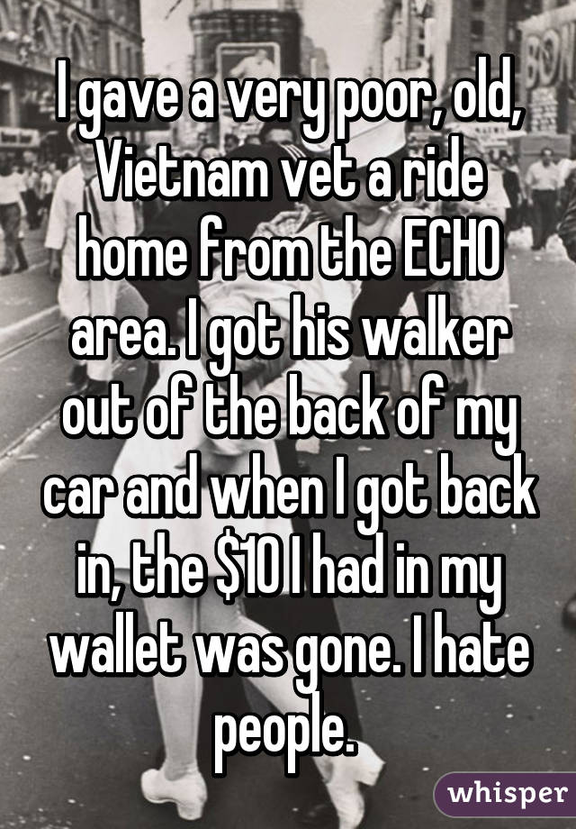 I gave a very poor, old, Vietnam vet a ride home from the ECHO area. I got his walker out of the back of my car and when I got back in, the $10 I had in my wallet was gone. I hate people.