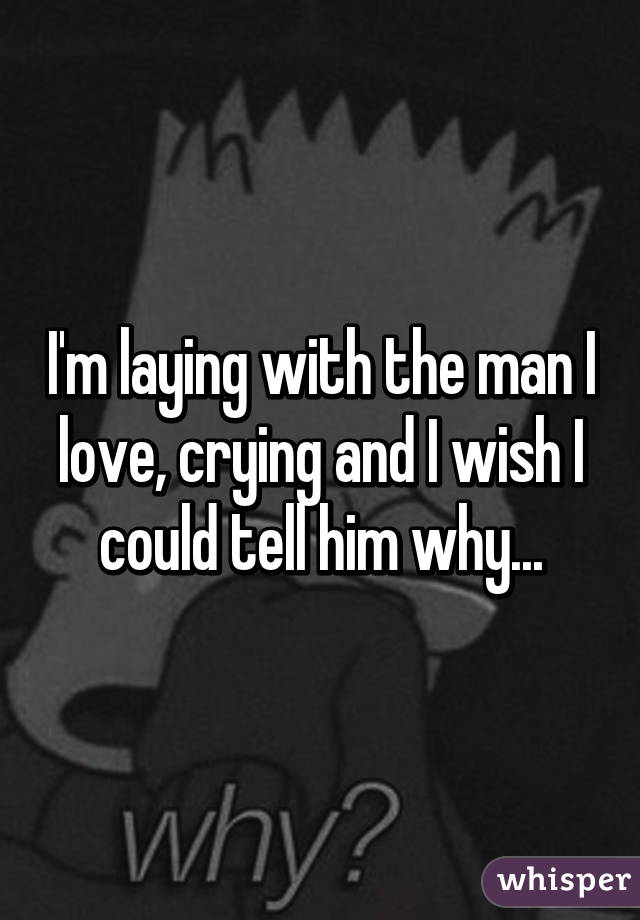 I'm laying with the man I love, crying and I wish I could tell him why...