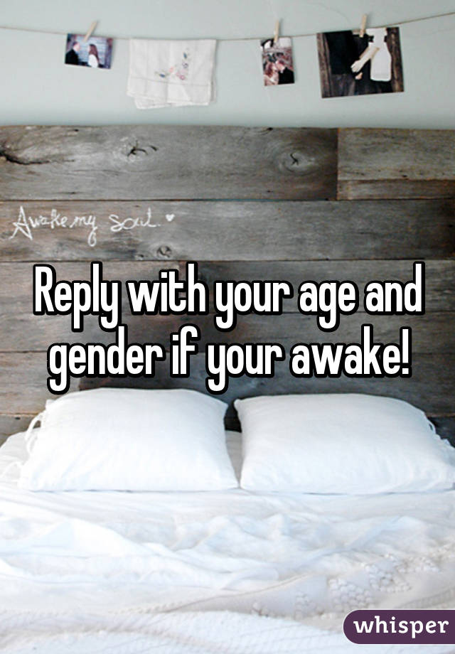 Reply with your age and gender if your awake!