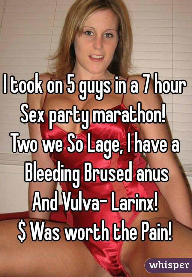 I took on 5 guys in a 7 hour Sex party marathon!  Two we So Lage, I have a Bleeding Brused anus And Vulva- Larinx! $ Was worth the Pain!