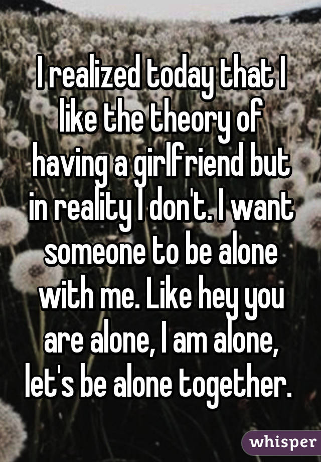 I realized today that I like the theory of having a girlfriend but in reality I don't. I want someone to be alone with me. Like hey you are alone, I am alone, let's be alone together.
