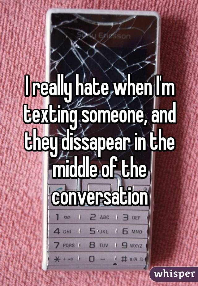I really hate when I'm texting someone, and they dissapear in the middle of the conversation