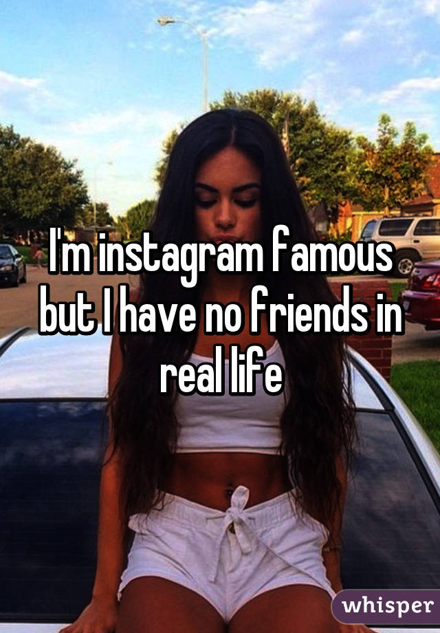 I'm instagram famous but I have no friends in real life