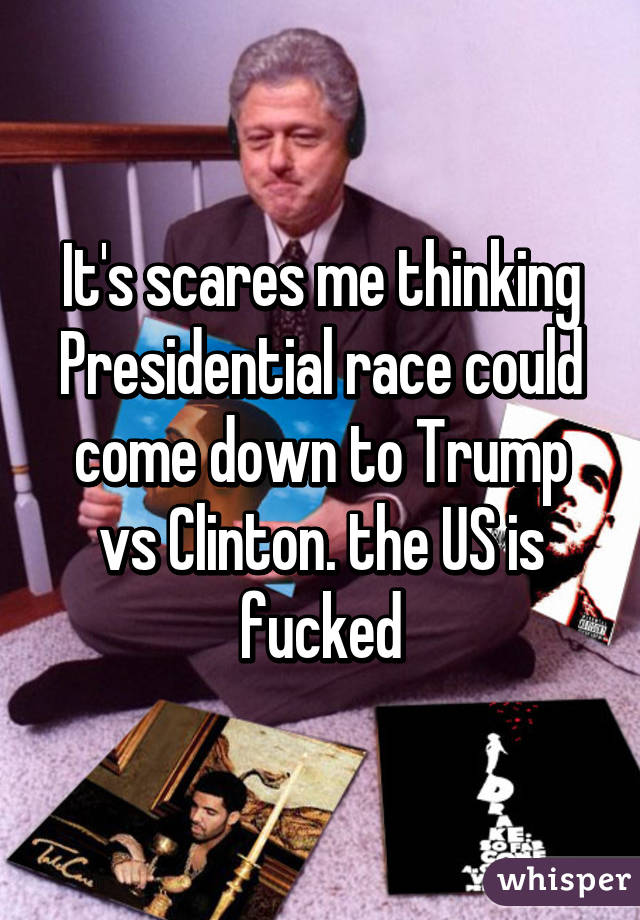 It's scares me thinking Presidential race could come down to Trump vs Clinton. the US is fucked