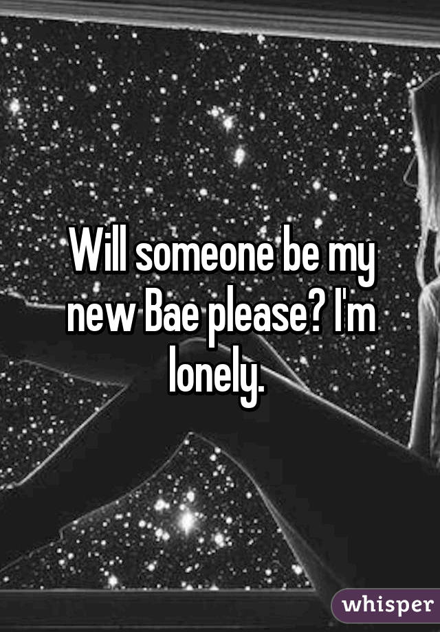 Will someone be my new Bae please? I'm lonely.