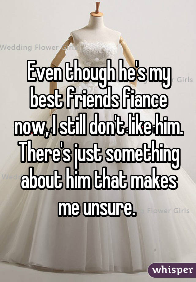 Even though he's my best friends fiance now, I still don't like him. There's just something about him that makes me unsure.
