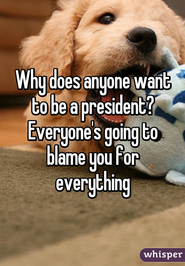 Why does anyone want to be a president? Everyone's going to blame you for everything