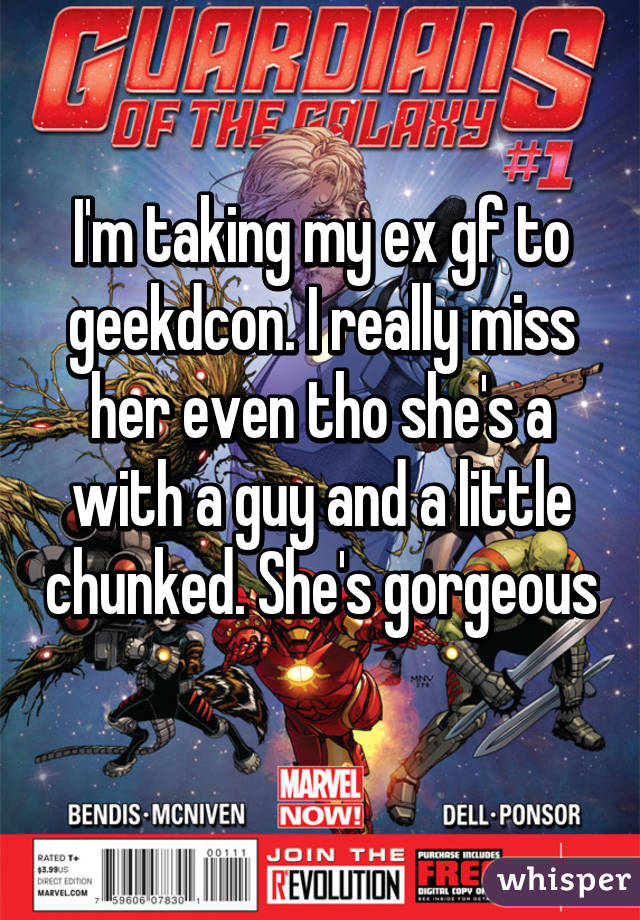 I'm taking my ex gf to geekdcon. I really miss her even tho she's a with a guy and a little chunked. She's gorgeous