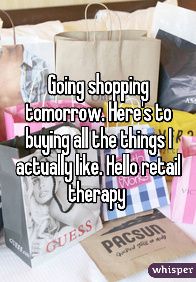 Going shopping tomorrow. Here's to buying all the things I actually like. Hello retail therapy