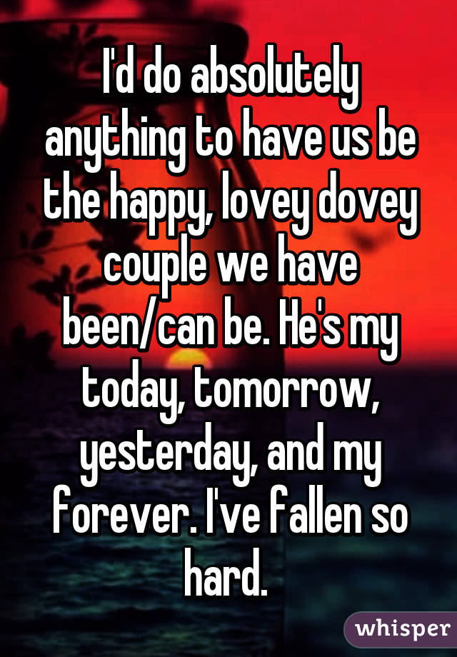 I'd do absolutely anything to have us be the happy, lovey dovey couple we have been/can be. He's my today, tomorrow, yesterday, and my forever. I've fallen so hard.