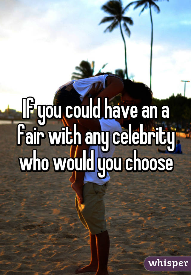 If you could have an a fair with any celebrity who would you choose