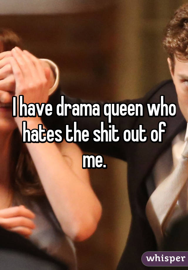 I have drama queen who hates the shit out of me.