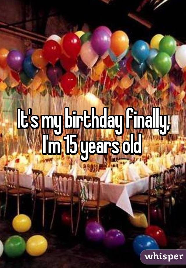 It's my birthday finally, I'm 15 years old