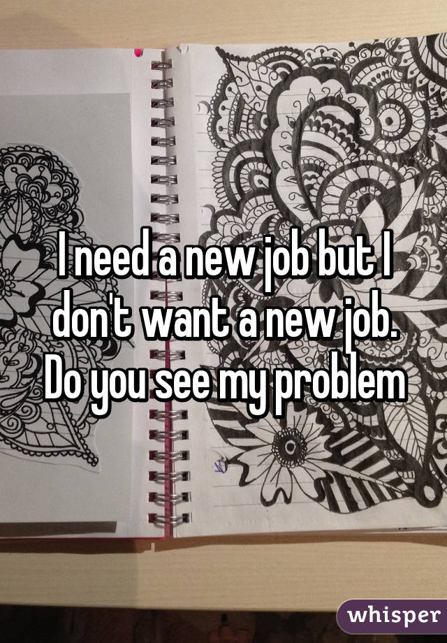 I need a new job but I don't want a new job. Do you see my problem