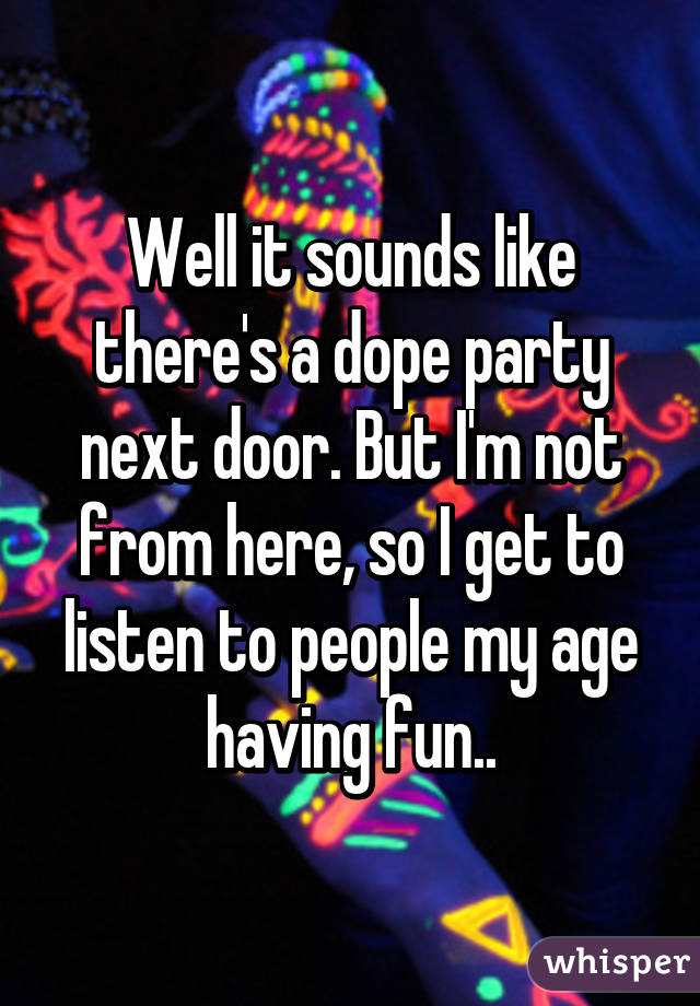 Well it sounds like there's a dope party next door. But I'm not from here, so I get to listen to people my age having fun..