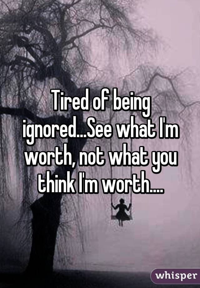 Tired of being ignored...See what I'm worth, not what you think I'm worth....