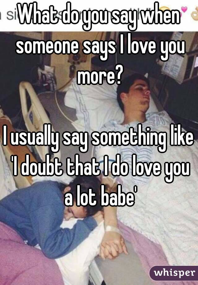 What do you say when someone says I love you more?  I usually say something like 'I doubt that I do love you a lot babe'