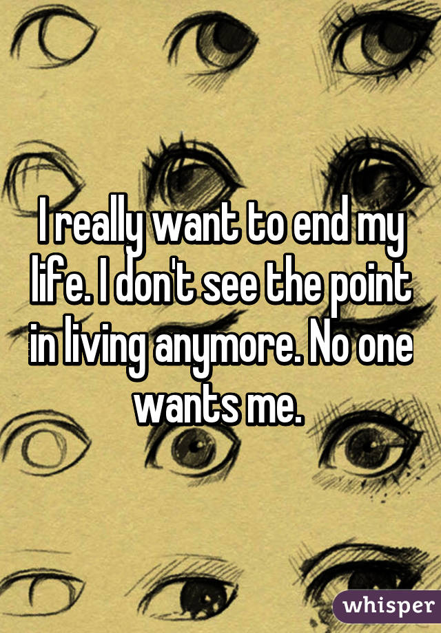 I really want to end my life. I don't see the point in living anymore. No one wants me.