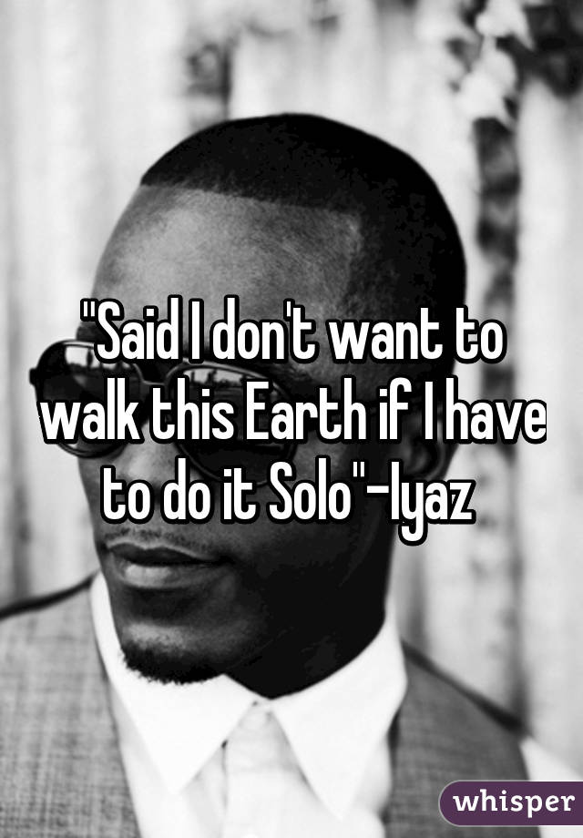"""""""Said I don't want to walk this Earth if I have to do it Solo""""-Iyaz"""