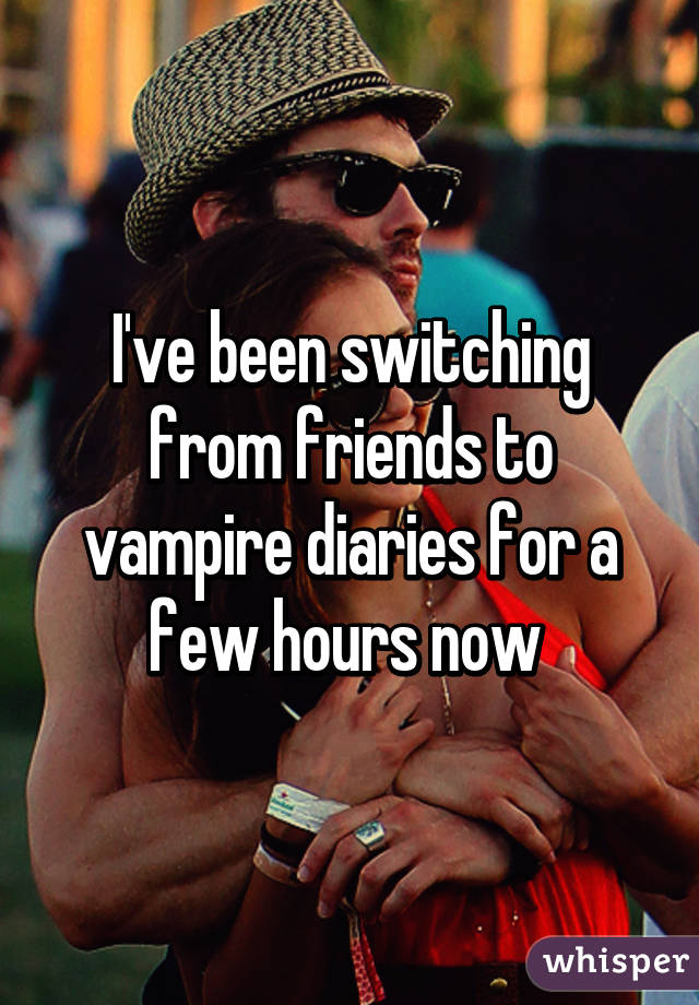 I've been switching from friends to vampire diaries for a few hours now
