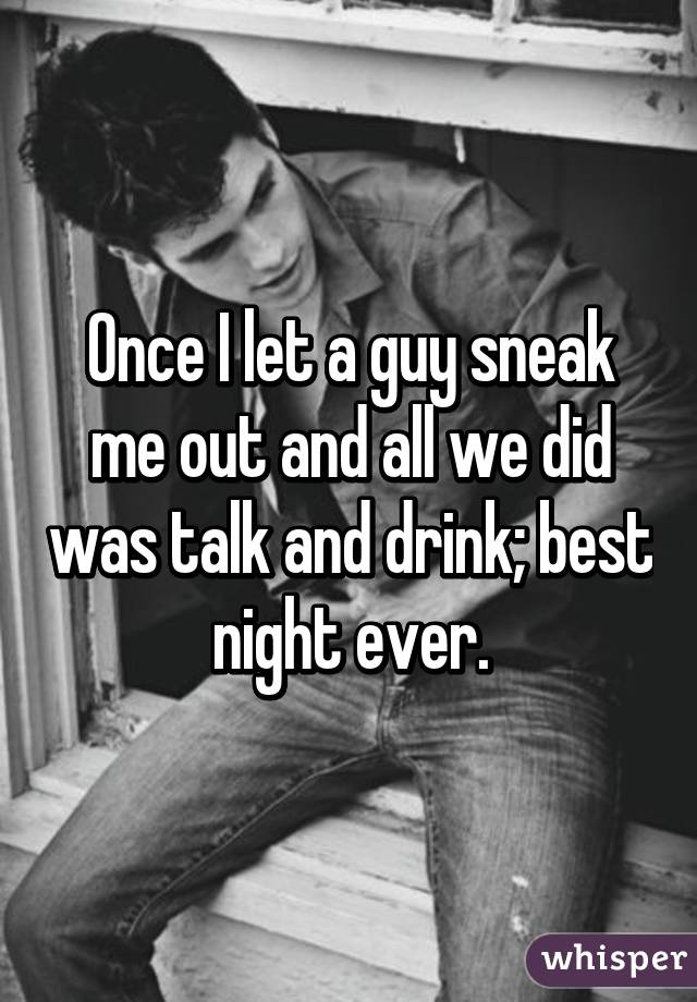 Once I let a guy sneak me out and all we did was talk and drink; best night ever.