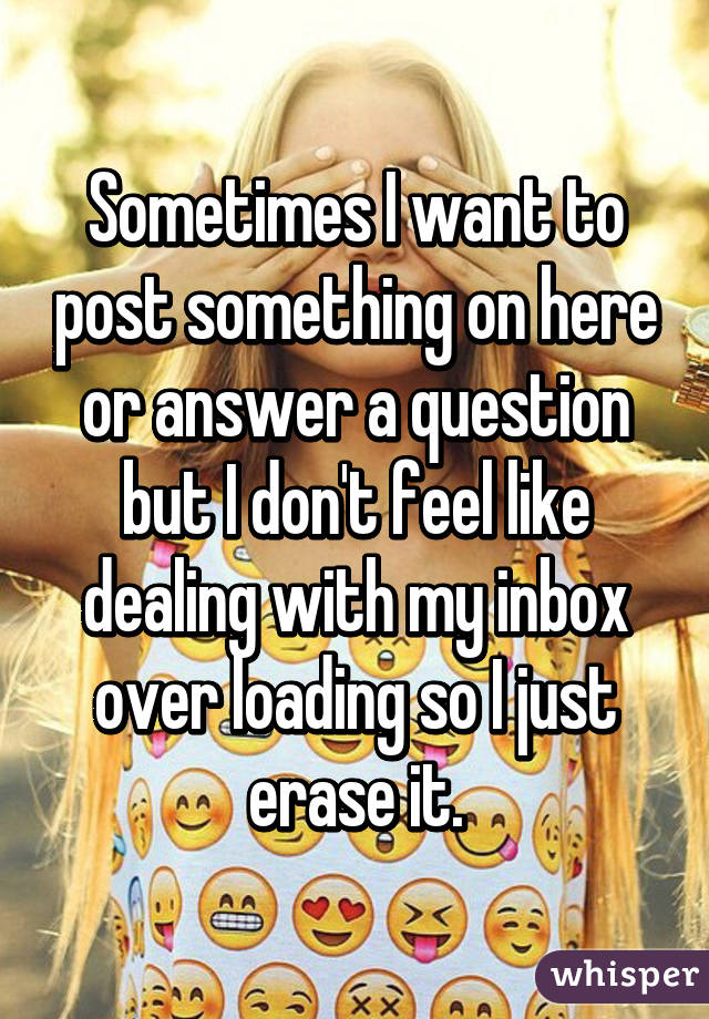 Sometimes I want to post something on here or answer a question but I don't feel like dealing with my inbox over loading so I just erase it.
