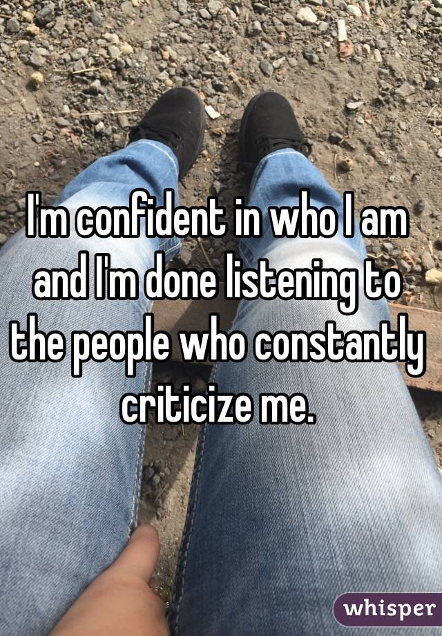 I'm confident in who I am and I'm done listening to the people who constantly criticize me.