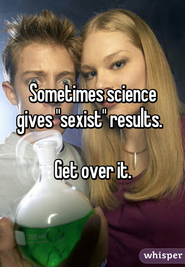 "Sometimes science gives ""sexist"" results.    Get over it."