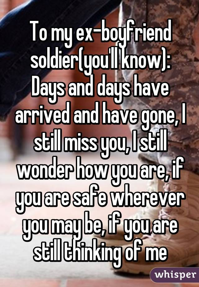 To my ex-boyfriend soldier(you'll know): Days and days have arrived and have gone, I still miss you, I still wonder how you are, if you are safe wherever you may be, if you are still thinking of me
