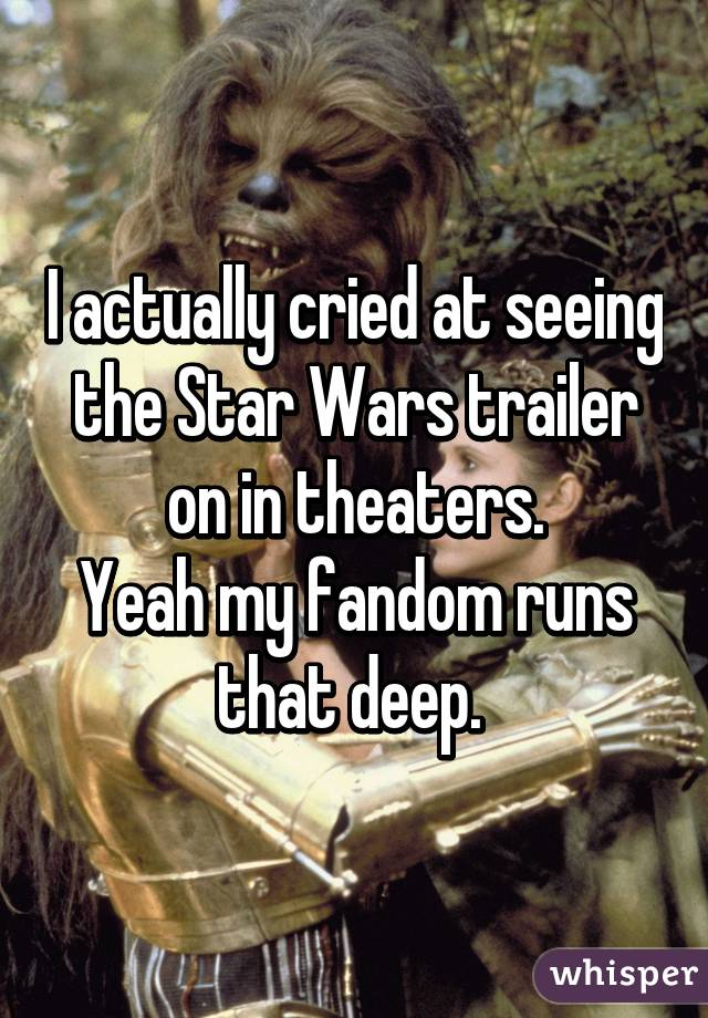 I actually cried at seeing the Star Wars trailer on in theaters. Yeah my fandom runs that deep.