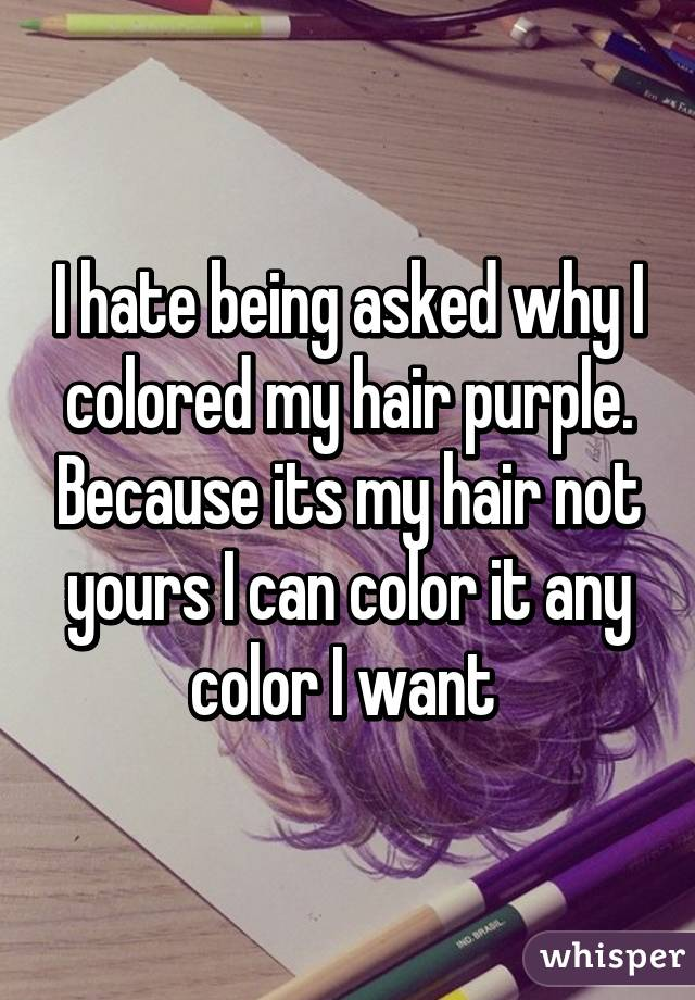 I hate being asked why I colored my hair purple. Because its my hair not yours I can color it any color I want