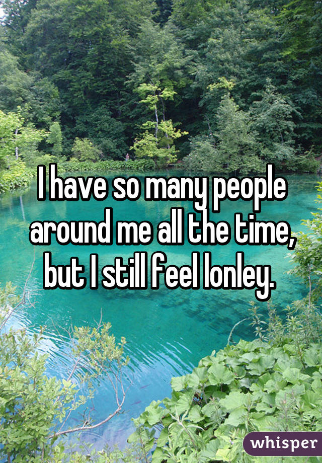 I have so many people around me all the time, but I still feel lonley.