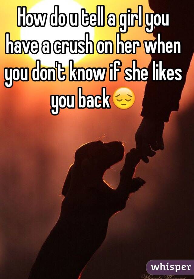 How do u tell a girl you have a crush on her when you don't know if she likes you back😔