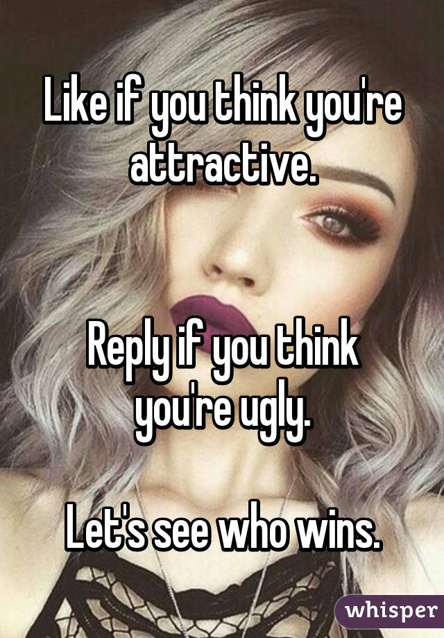 Like if you think you're attractive.   Reply if you think you're ugly.  Let's see who wins.