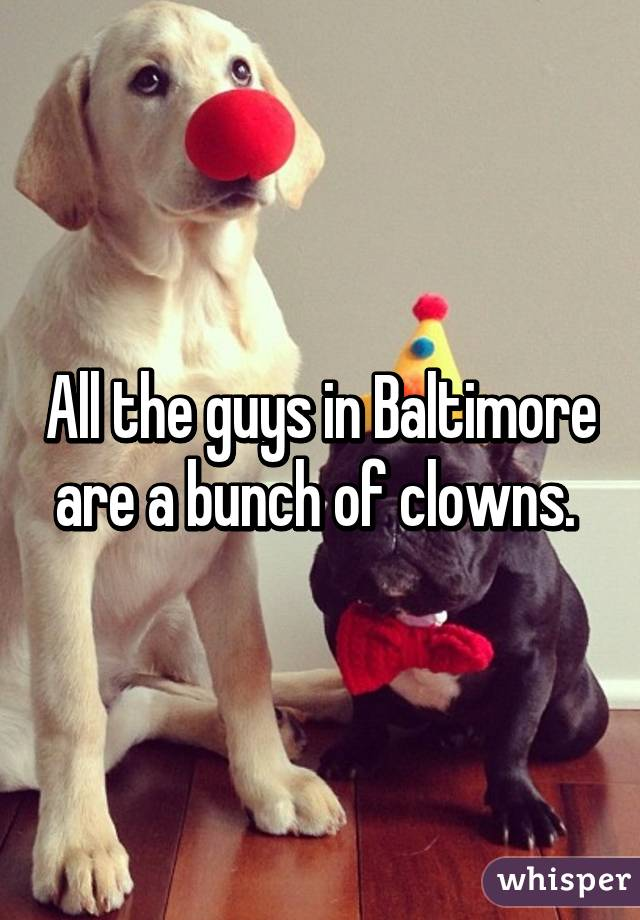All the guys in Baltimore are a bunch of clowns.