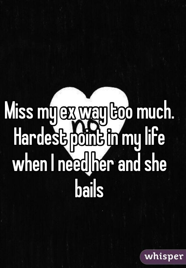 Miss my ex way too much. Hardest point in my life when I need her and she bails